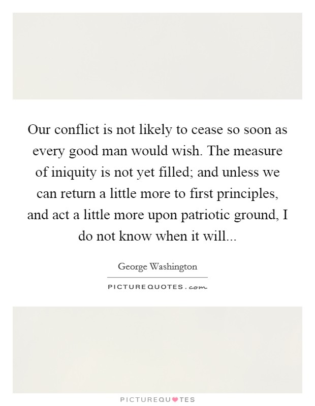 Our conflict is not likely to cease so soon as every good man would wish. The measure of iniquity is not yet filled; and unless we can return a little more to first principles, and act a little more upon patriotic ground, I do not know when it will... Picture Quote #1