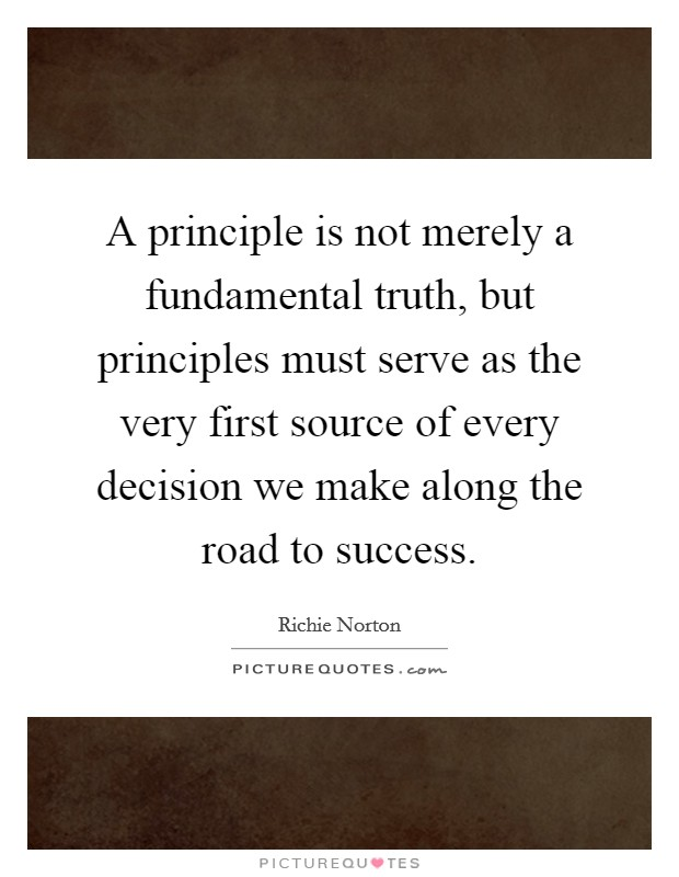 A principle is not merely a fundamental truth, but principles must serve as the very first source of every decision we make along the road to success Picture Quote #1
