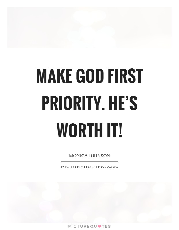 Make God first priority. He's worth it! Picture Quote #1