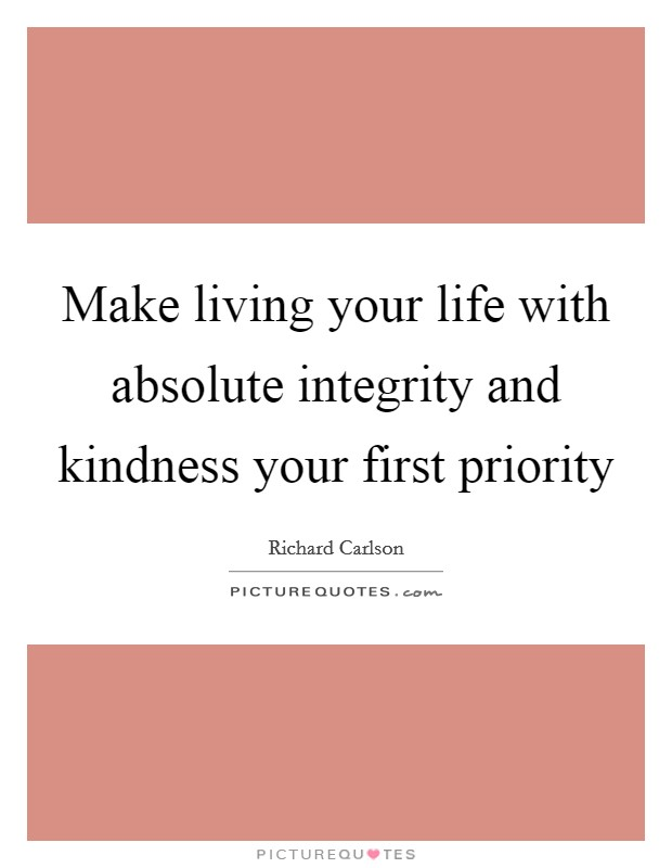 Make living your life with absolute integrity and kindness your first priority Picture Quote #1