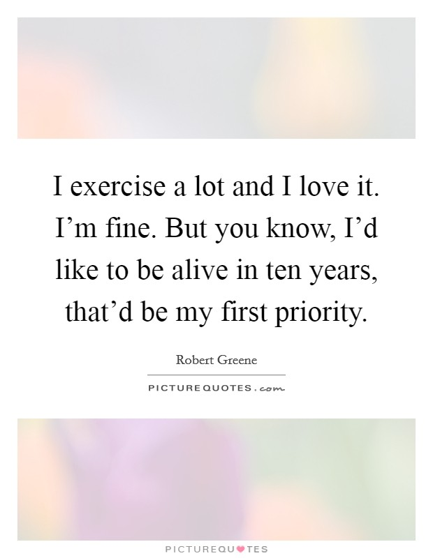 I exercise a lot and I love it. I'm fine. But you know, I'd like to be alive in ten years, that'd be my first priority Picture Quote #1