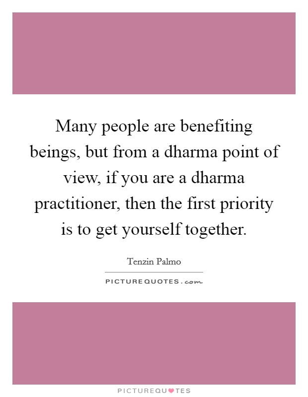 Many people are benefiting beings, but from a dharma point of view, if you are a dharma practitioner, then the first priority is to get yourself together Picture Quote #1