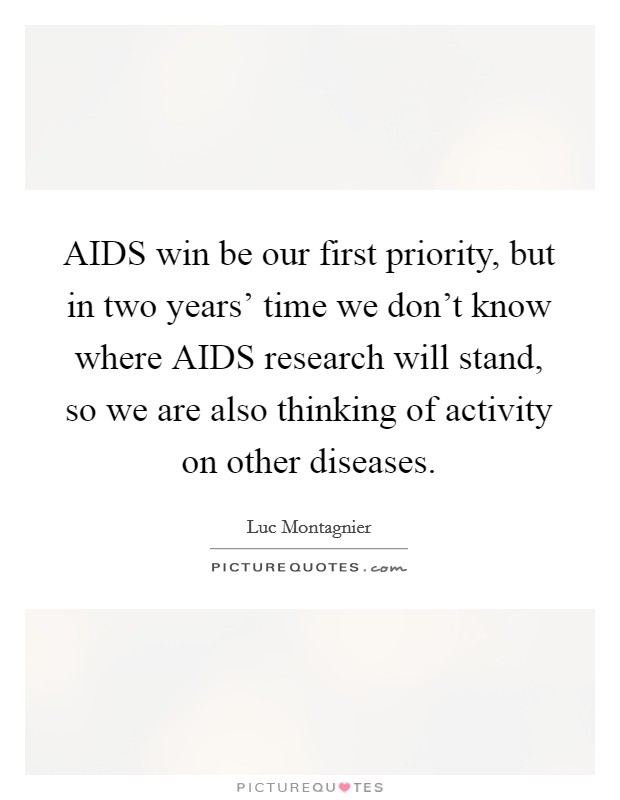 AIDS win be our first priority, but in two years' time we don't know where AIDS research will stand, so we are also thinking of activity on other diseases Picture Quote #1