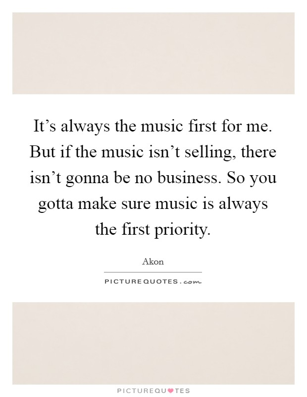 It's always the music first for me. But if the music isn't selling, there isn't gonna be no business. So you gotta make sure music is always the first priority Picture Quote #1