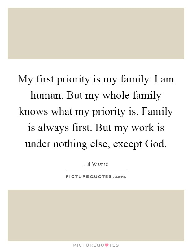 My first priority is my family. I am human. But my whole family knows what my priority is. Family is always first. But my work is under nothing else, except God Picture Quote #1