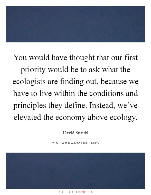 You would have thought that our first priority would be to ask what the ecologists are finding out, because we have to live within the conditions and principles they define. Instead, we've elevated the economy above ecology Picture Quote #1