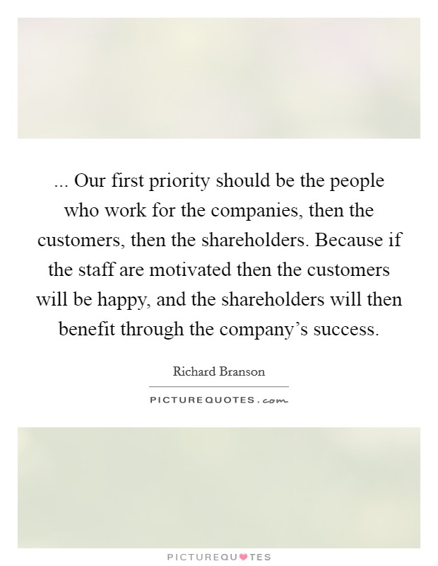 ... Our first priority should be the people who work for the companies, then the customers, then the shareholders. Because if the staff are motivated then the customers will be happy, and the shareholders will then benefit through the company's success Picture Quote #1