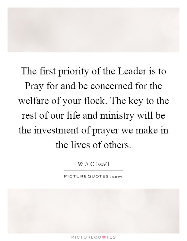 The first priority of the Leader is to Pray for and be concerned for the welfare of your flock. The key to the rest of our life and ministry will be the investment of prayer we make in the lives of others Picture Quote #1