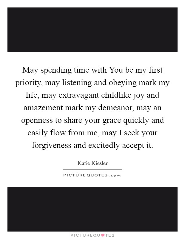 May spending time with You be my first priority, may listening and obeying mark my life, may extravagant childlike joy and amazement mark my demeanor, may an openness to share your grace quickly and easily flow from me, may I seek your forgiveness and excitedly accept it Picture Quote #1