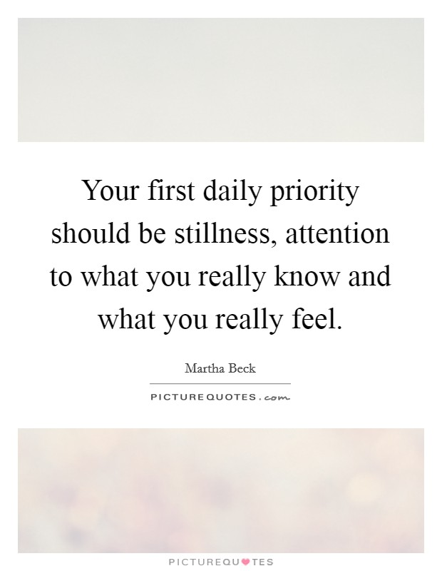 Your first daily priority should be stillness, attention to what you really know and what you really feel Picture Quote #1