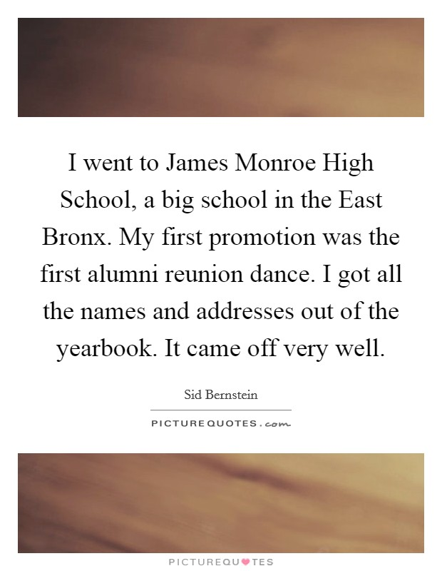 I went to James Monroe High School, a big school in the East Bronx. My first promotion was the first alumni reunion dance. I got all the names and addresses out of the yearbook. It came off very well Picture Quote #1