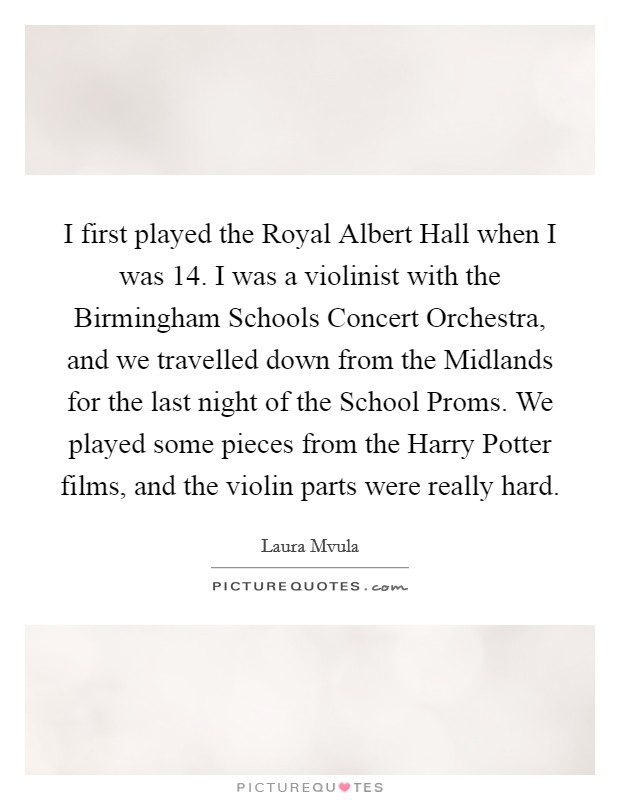 I first played the Royal Albert Hall when I was 14. I was a violinist with the Birmingham Schools Concert Orchestra, and we travelled down from the Midlands for the last night of the School Proms. We played some pieces from the Harry Potter films, and the violin parts were really hard Picture Quote #1