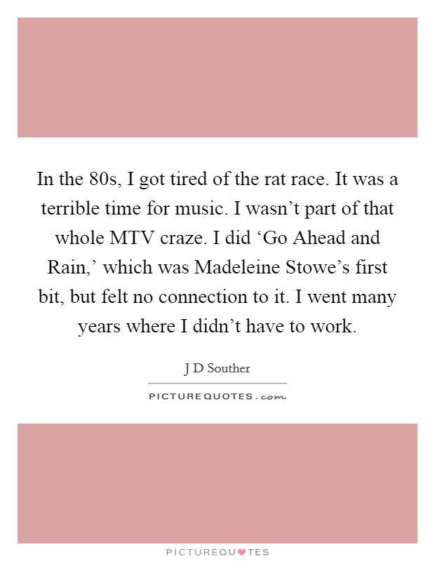 In the  80s, I got tired of the rat race. It was a terrible time for music. I wasn't part of that whole MTV craze. I did 'Go Ahead and Rain,' which was Madeleine Stowe's first bit, but felt no connection to it. I went many years where I didn't have to work Picture Quote #1