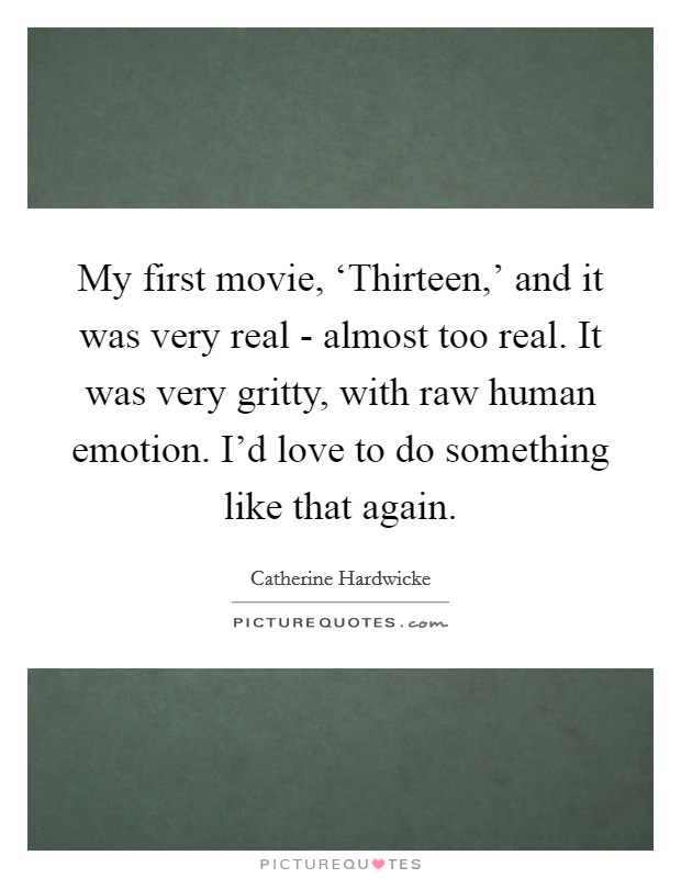 My first movie, 'Thirteen,' and it was very real - almost too real. It was very gritty, with raw human emotion. I'd love to do something like that again Picture Quote #1
