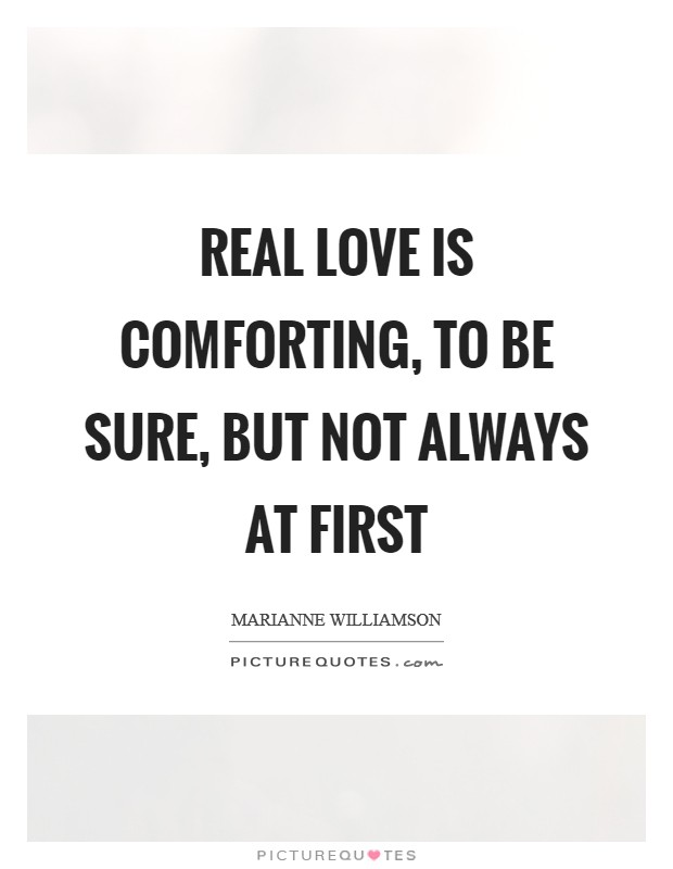 Real love is comforting, to be sure, but not always at first Picture Quote #1