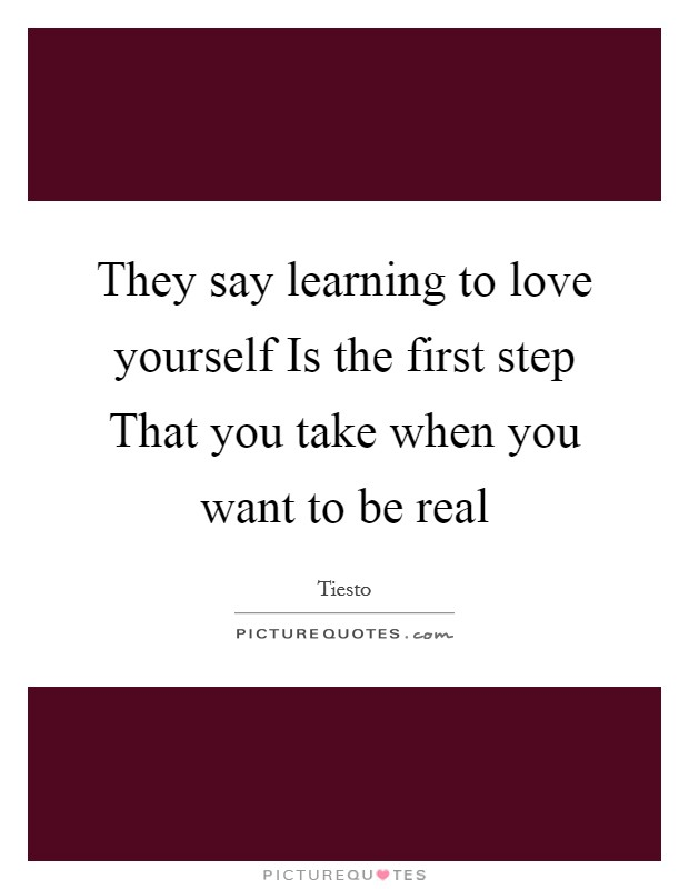 They say learning to love yourself Is the first step That you take when you want to be real Picture Quote #1