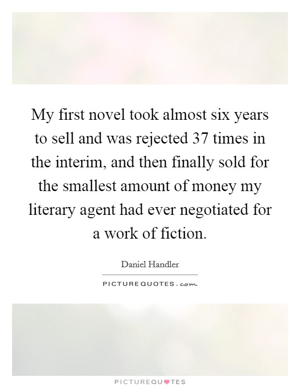 My first novel took almost six years to sell and was rejected 37 times in the interim, and then finally sold for the smallest amount of money my literary agent had ever negotiated for a work of fiction Picture Quote #1