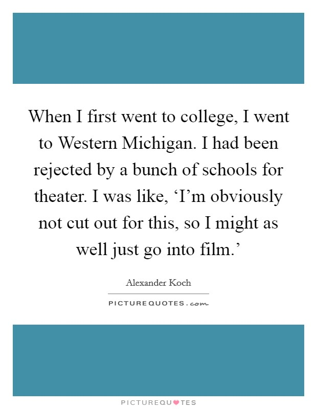 When I first went to college, I went to Western Michigan. I had been rejected by a bunch of schools for theater. I was like, 'I'm obviously not cut out for this, so I might as well just go into film.' Picture Quote #1