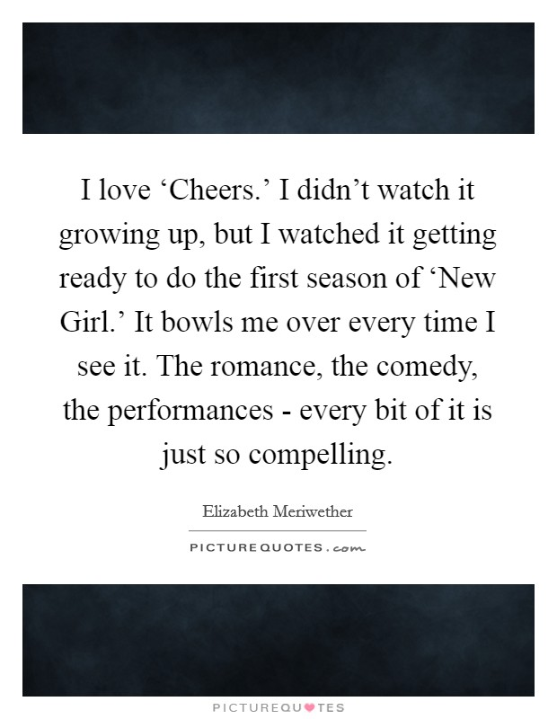 I love 'Cheers.' I didn't watch it growing up, but I watched it getting ready to do the first season of 'New Girl.' It bowls me over every time I see it. The romance, the comedy, the performances - every bit of it is just so compelling Picture Quote #1
