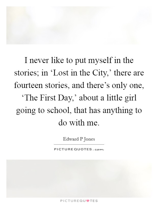 I never like to put myself in the stories; in 'Lost in the City,' there are fourteen stories, and there's only one, 'The First Day,' about a little girl going to school, that has anything to do with me Picture Quote #1