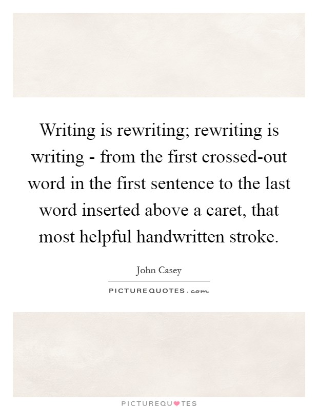 Writing is rewriting; rewriting is writing - from the first crossed-out word in the first sentence to the last word inserted above a caret, that most helpful handwritten stroke. Picture Quote #1