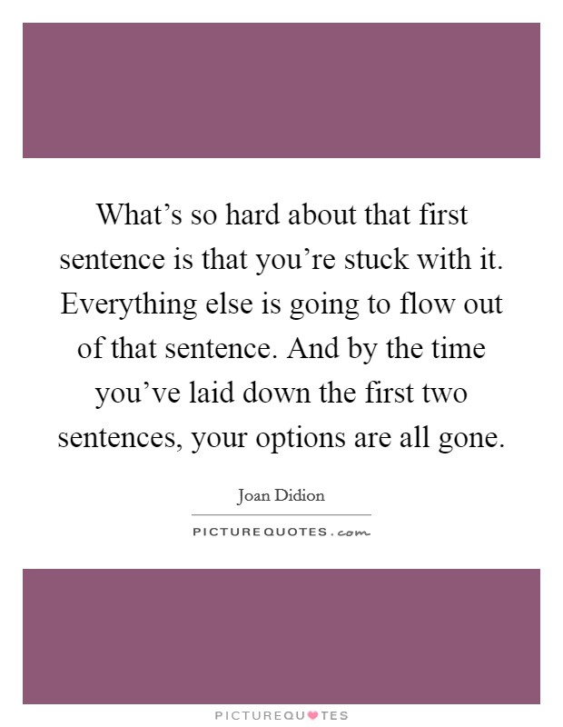 What's so hard about that first sentence is that you're stuck with it. Everything else is going to flow out of that sentence. And by the time you've laid down the first two sentences, your options are all gone Picture Quote #1