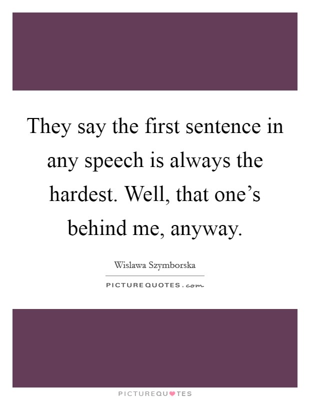They say the first sentence in any speech is always the hardest. Well, that one's behind me, anyway Picture Quote #1