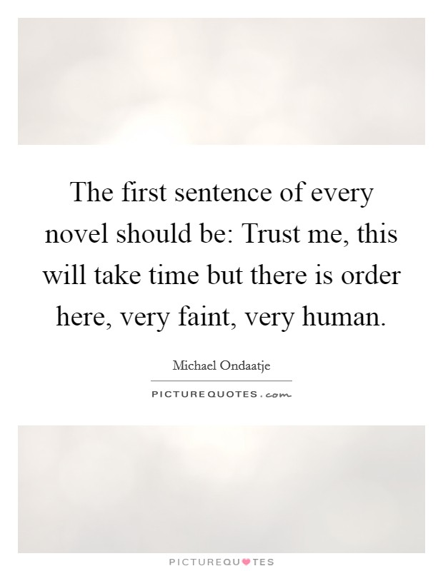 The first sentence of every novel should be: Trust me, this will take time but there is order here, very faint, very human Picture Quote #1