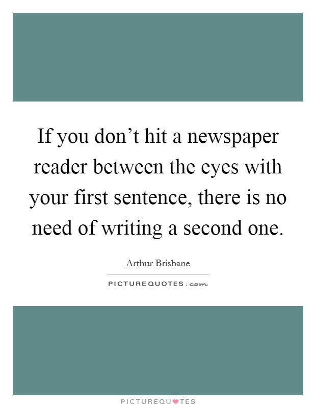 If you don't hit a newspaper reader between the eyes with your first sentence, there is no need of writing a second one Picture Quote #1