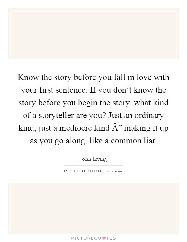 """Know the story before you fall in love with your first sentence. If you don't know the story before you begin the story, what kind of a storyteller are you? Just an ordinary kind, just a mediocre kind """" making it up as you go along, like a common liar Picture Quote #1"""