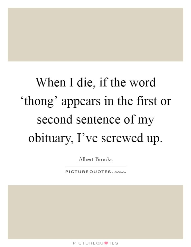 When I die, if the word 'thong' appears in the first or second sentence of my obituary, I've screwed up Picture Quote #1