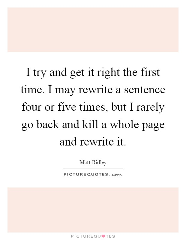 I try and get it right the first time. I may rewrite a sentence four or five times, but I rarely go back and kill a whole page and rewrite it Picture Quote #1