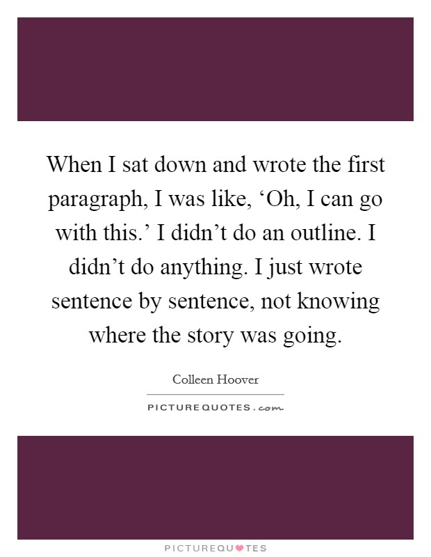 When I sat down and wrote the first paragraph, I was like, 'Oh, I can go with this.' I didn't do an outline. I didn't do anything. I just wrote sentence by sentence, not knowing where the story was going Picture Quote #1