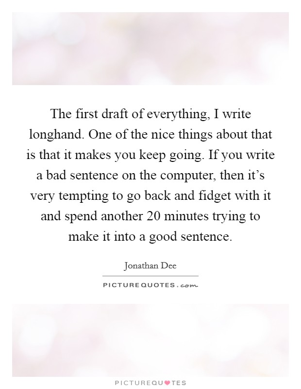The first draft of everything, I write longhand. One of the nice things about that is that it makes you keep going. If you write a bad sentence on the computer, then it's very tempting to go back and fidget with it and spend another 20 minutes trying to make it into a good sentence Picture Quote #1