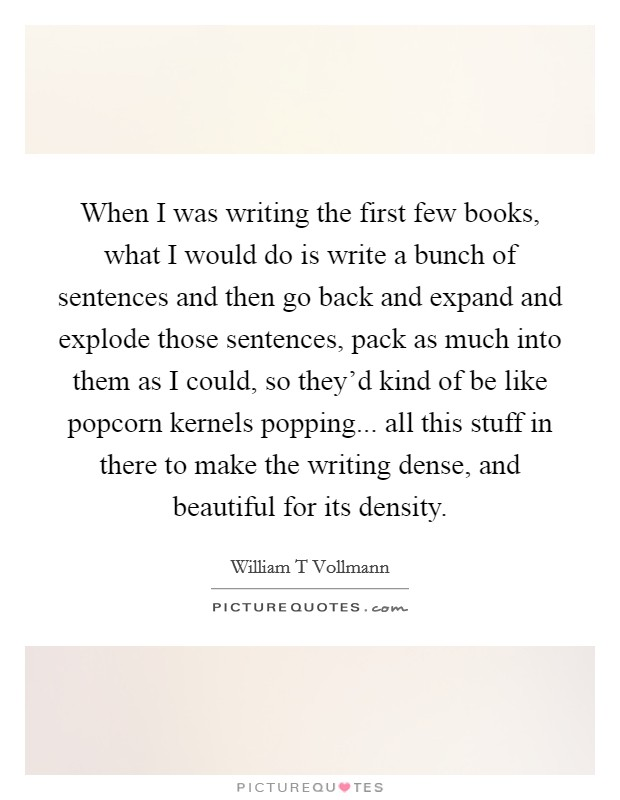 When I was writing the first few books, what I would do is write a bunch of sentences and then go back and expand and explode those sentences, pack as much into them as I could, so they'd kind of be like popcorn kernels popping... all this stuff in there to make the writing dense, and beautiful for its density Picture Quote #1