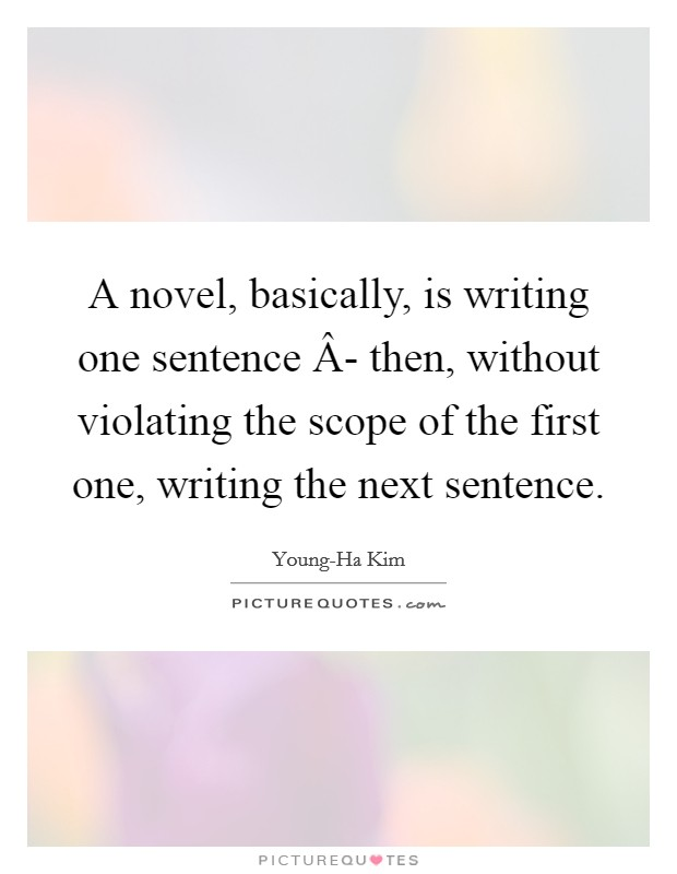 A novel, basically, is writing one sentence Â- then, without violating the scope of the first one, writing the next sentence Picture Quote #1