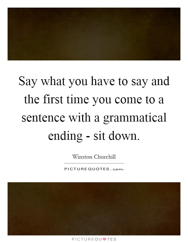 Say what you have to say and the first time you come to a sentence with a grammatical ending - sit down Picture Quote #1