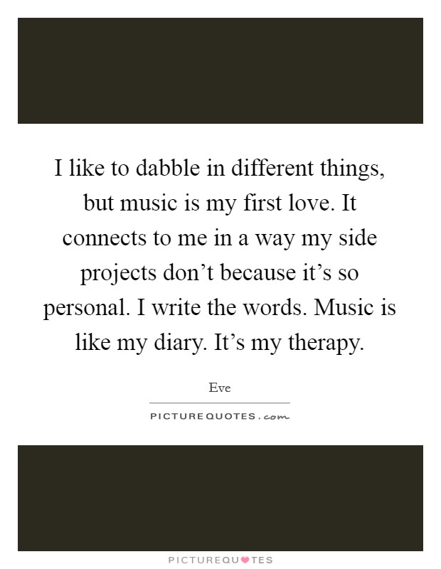 I like to dabble in different things, but music is my first love. It connects to me in a way my side projects don't because it's so personal. I write the words. Music is like my diary. It's my therapy Picture Quote #1
