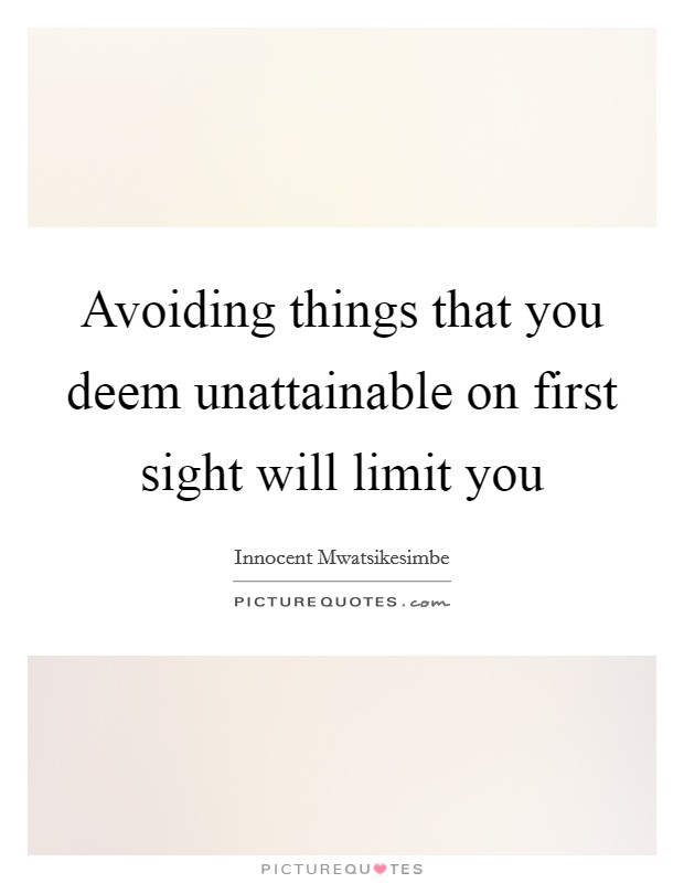 Avoiding things that you deem unattainable on first sight will limit you Picture Quote #1
