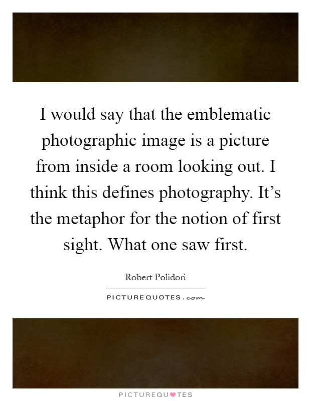 I would say that the emblematic photographic image is a picture from inside a room looking out. I think this defines photography. It's the metaphor for the notion of first sight. What one saw first Picture Quote #1