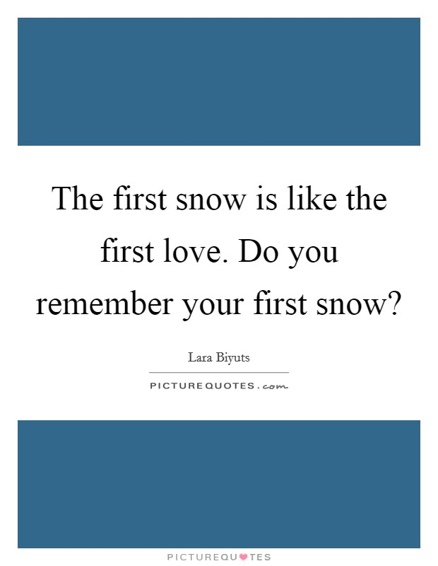 The first snow is like the first love. Do you remember your first snow? Picture Quote #1