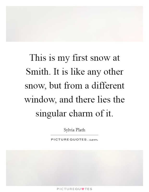 This is my first snow at Smith. It is like any other snow, but from a different window, and there lies the singular charm of it Picture Quote #1