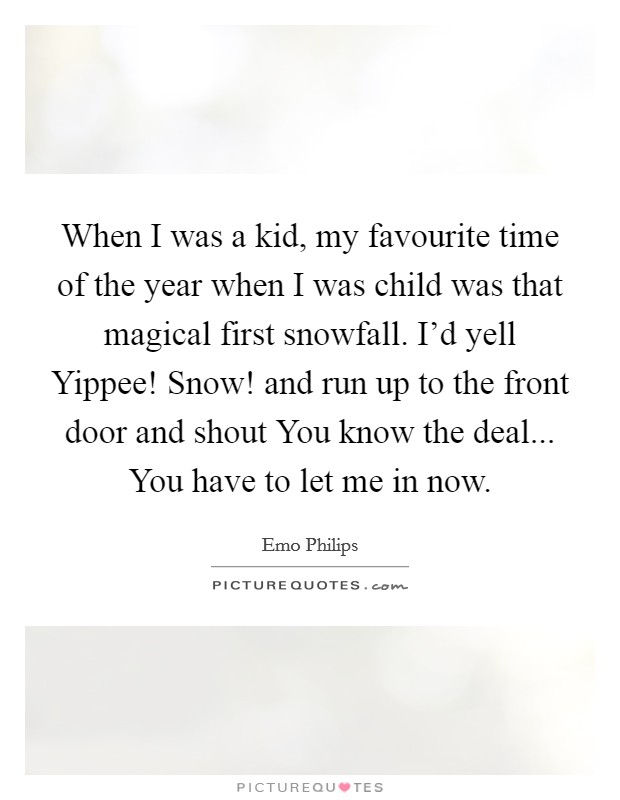 When I was a kid, my favourite time of the year when I was child was that magical first snowfall. I'd yell Yippee! Snow! and run up to the front door and shout You know the deal... You have to let me in now Picture Quote #1