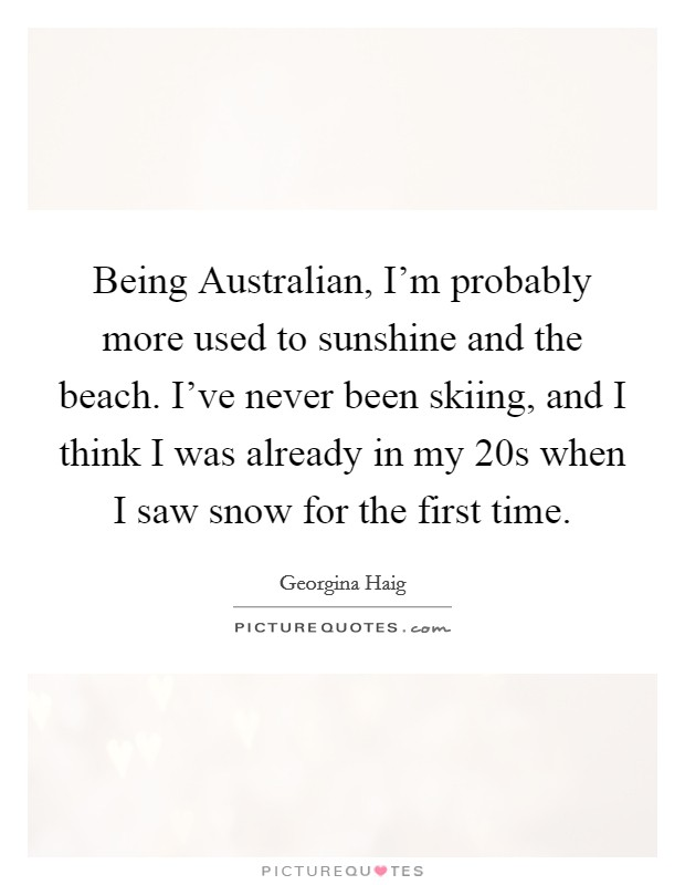 Being Australian, I'm probably more used to sunshine and the beach. I've never been skiing, and I think I was already in my 20s when I saw snow for the first time Picture Quote #1
