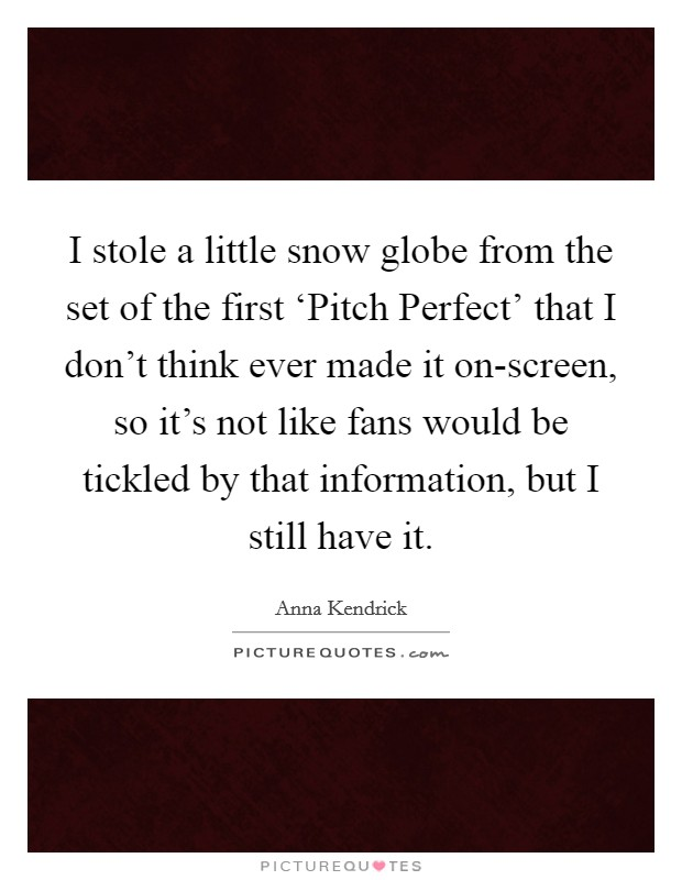 I stole a little snow globe from the set of the first 'Pitch Perfect' that I don't think ever made it on-screen, so it's not like fans would be tickled by that information, but I still have it Picture Quote #1