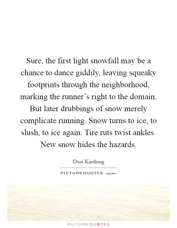 Sure, the first light snowfall may be a chance to dance giddily, leaving squeaky footprints through the neighborhood, marking the runner's right to the domain. But later drubbings of snow merely complicate running. Snow turns to ice, to slush, to ice again. Tire ruts twist ankles. New snow hides the hazards Picture Quote #1