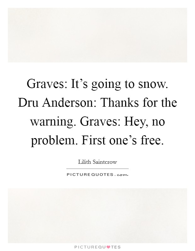 Graves: It's going to snow. Dru Anderson: Thanks for the warning. Graves: Hey, no problem. First one's free Picture Quote #1