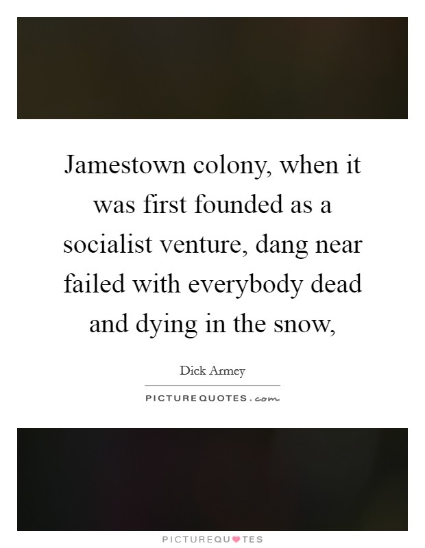 Jamestown colony, when it was first founded as a socialist venture, dang near failed with everybody dead and dying in the snow, Picture Quote #1