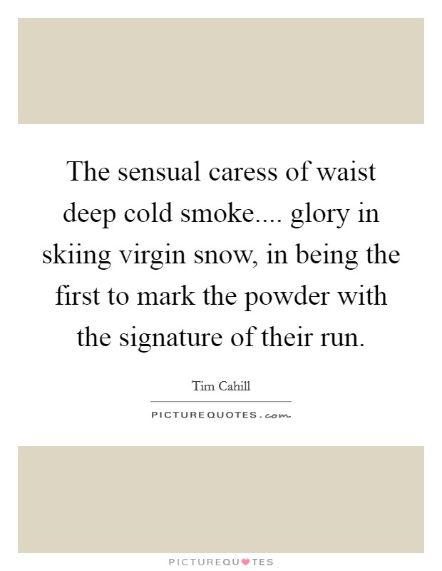 The sensual caress of waist deep cold smoke.... glory in skiing virgin snow, in being the first to mark the powder with the signature of their run Picture Quote #1