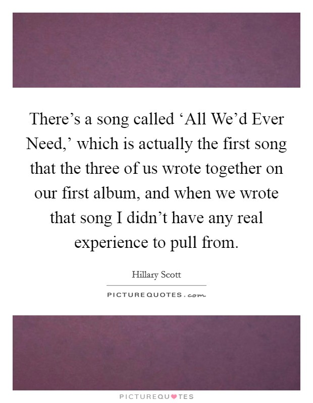 There's a song called 'All We'd Ever Need,' which is actually the first song that the three of us wrote together on our first album, and when we wrote that song I didn't have any real experience to pull from Picture Quote #1